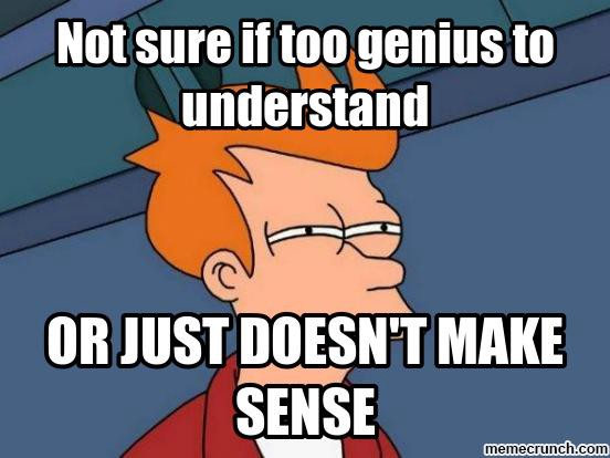 Image of a cartoon character squinting with the text saying: Not sure if too genius to understand or just does not make sense